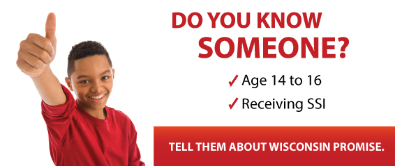 Do you know someone Age 14 to 16 receiving SSI? Tell them about Wisconsin Promise.