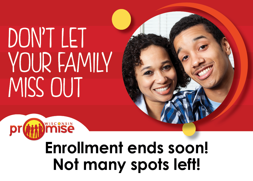 Don't Let Your Family Miss Out: Enrollment Ends Soon. Not many spots left for Wisconsin Promise.